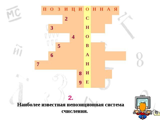 2. Наиболее известная непозиционная система счисления. ПОЗИЦИОННАЯ...