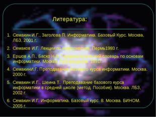 Литература: Семакин И.Г., Заголова П. Информатика. Базовый Курс. Москва, ЛБЗ,