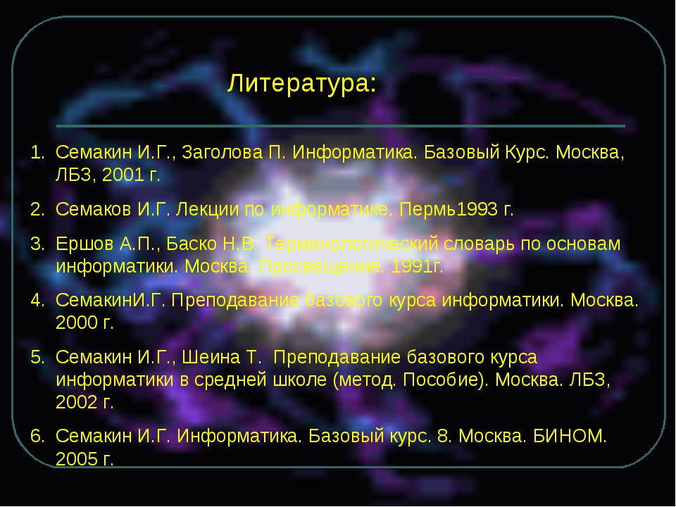 Литература: Семакин И.Г., Заголова П. Информатика. Базовый Курс. Москва, ЛБЗ,...