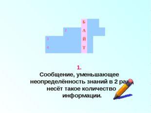 1. Сообщение, уменьшающее неопределённость знаний в 2 раза, несёт такое колич
