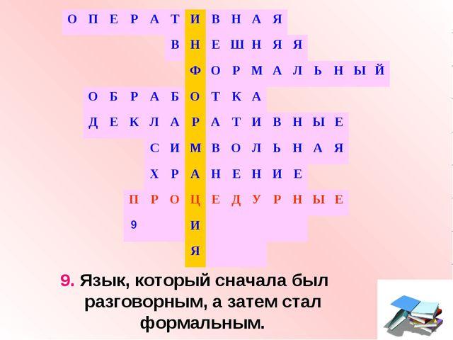 9. Язык, который сначала был разговорным, а затем стал формальным. ОПЕРА...