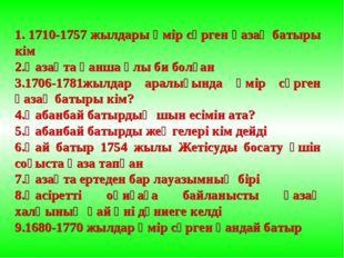 1. 1710-1757 жылдары өмір сүрген қазақ батыры кім 2.Қазақта қанша ұлы би болғ