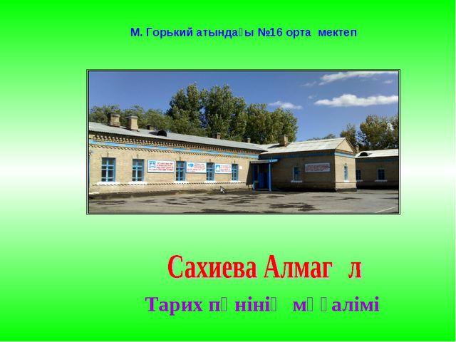 Тарих пәнінің мұғалімі М. Горький атындағы №16 орта мектеп