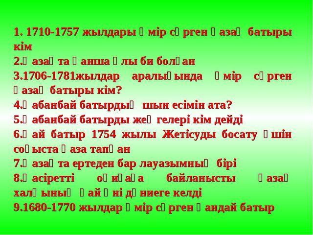 1. 1710-1757 жылдары өмір сүрген қазақ батыры кім 2.Қазақта қанша ұлы би болғ...
