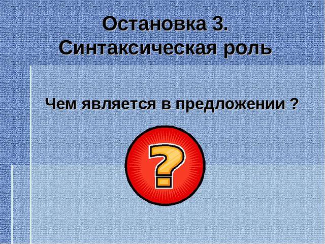 Остановка 3. Синтаксическая роль Чем является в предложении ?