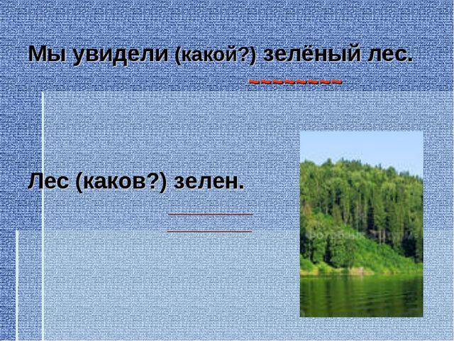 Мы увидели (какой?) зелёный лес. ~~~~~~~~ Лес (каков?) зелен. ____________ __...