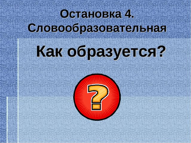 Остановка 4. Словообразовательная Как образуется?