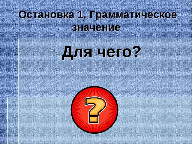 Остановка 1. Грамматическое значение Для чего?