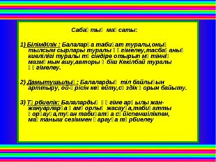 Сабақтың мақсаты: 1) Білімділік : Балаларға табиғат туралы,оның тылсым сырла