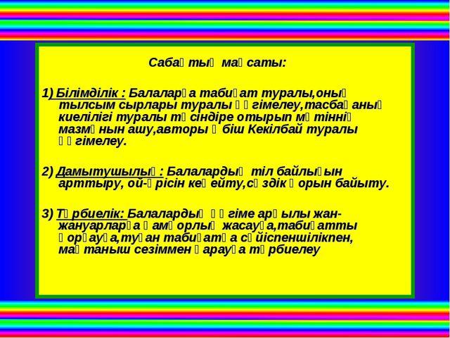 Сабақтың мақсаты: 1) Білімділік : Балаларға табиғат туралы,оның тылсым сырла...