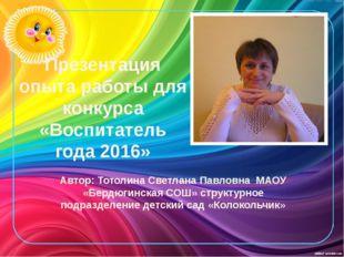 Презентация опыта работы для конкурса «Воспитатель года 2016» Автор: Тотолина