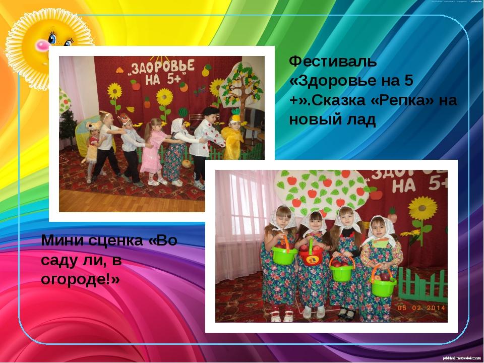 Фестиваль «Здоровье на 5 +».Сказка «Репка» на новый лад Мини сценка «Во саду...