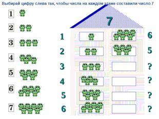 7 1 2 6 5 3 ? ? 4 5 ? 6 ? Выбирай цифру слева так, чтобы числа на каждом этаж