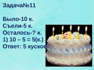 Задача№11 Было-10 к. Съели-5 к. Осталось-? к. 1) 10 – 5 = 5(к.) Ответ: 5 куск