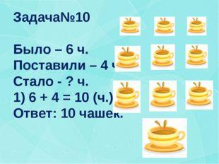 Задача№10 Было – 6 ч. Поставили – 4 ч. Стало - ? ч. 1) 6 + 4 = 10 (ч.) Ответ: