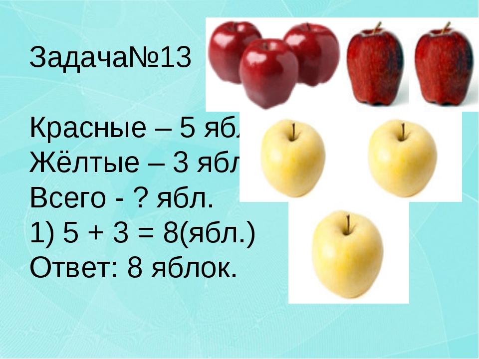 Задача№13 Красные – 5 ябл. Жёлтые – 3 ябл. Всего - ? ябл. 1) 5 + 3 = 8(ябл.)...