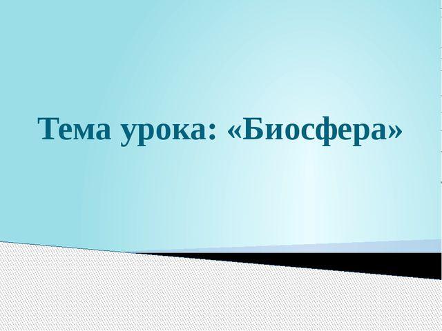 Тема урока: «Биосфера»