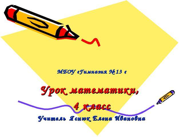 МБОУ «Гимназия № 13 « Урок математики, 4 класс Учитель Яснюк Елена Ивановна