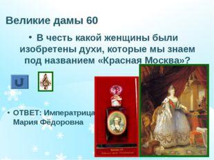 Великие дамы 60 В честь какой женщины были изобретены духи, которые мы знаем