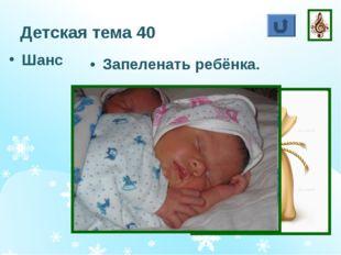 Детская тема 40 Шанс Запеленать ребёнка.