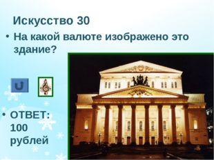 Искусство 30 На какой валюте изображено это здание? ОТВЕТ: 100 рублей