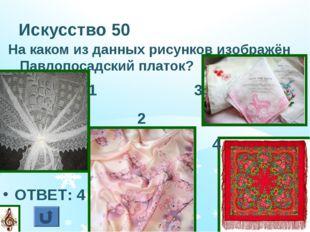 Искусство 50 На каком из данных рисунков изображён Павлопосадский платок? ОТВ