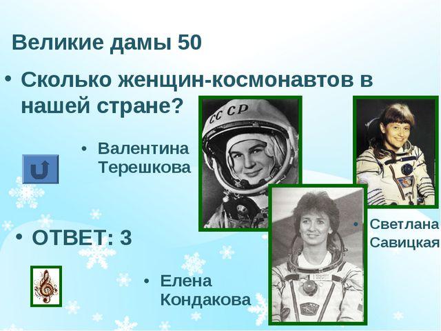 Великие дамы 50 Сколько женщин-космонавтов в нашей стране? ОТВЕТ: 3 Валентина...