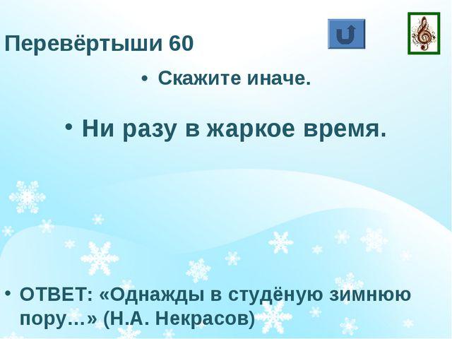 Перевёртыши 60 Ни разу в жаркое время. ОТВЕТ: «Однажды в студёную зимнюю пору...