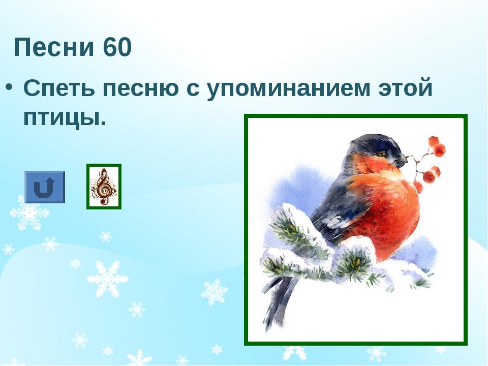 Песни 60 Спеть песню с упоминанием этой птицы.