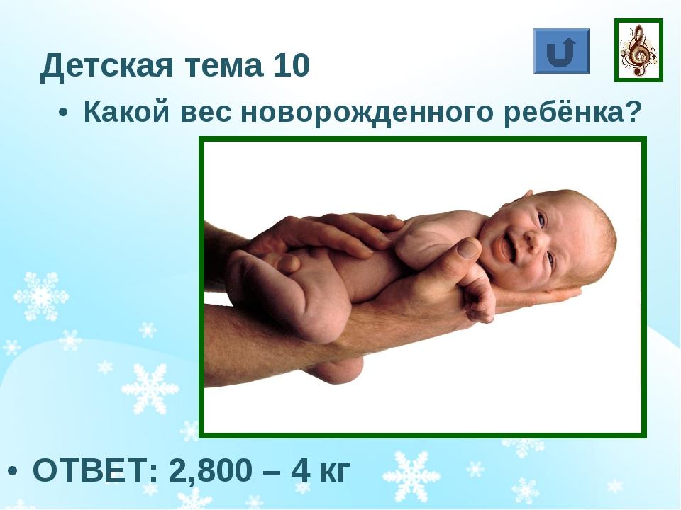 Детская тема 10 Какой вес новорожденного ребёнка? ОТВЕТ: 2,800 – 4 кг