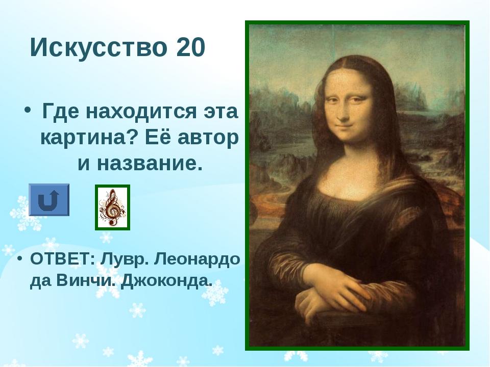 Искусство 20 Где находится эта картина? Её автор и название. ОТВЕТ: Лувр. Лео...