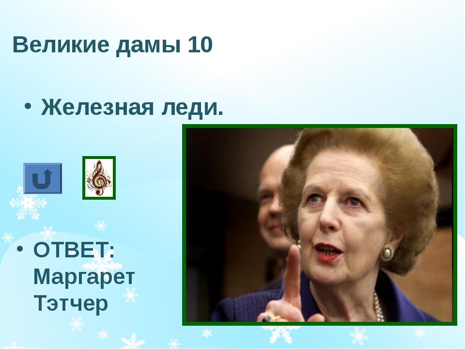 Великие дамы 10 Железная леди. ОТВЕТ: Маргарет Тэтчер