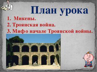 План урока 1. Микены. 2. Троянская война. 3. Миф о начале Троянской войны.