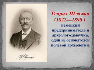 Генрих Шлиман (1822—1890 ) немецкий предприниматель и археолог-самоучка, один