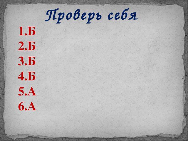 Проверь себя 1.Б 2.Б 3.Б 4.Б 5.А 6.А