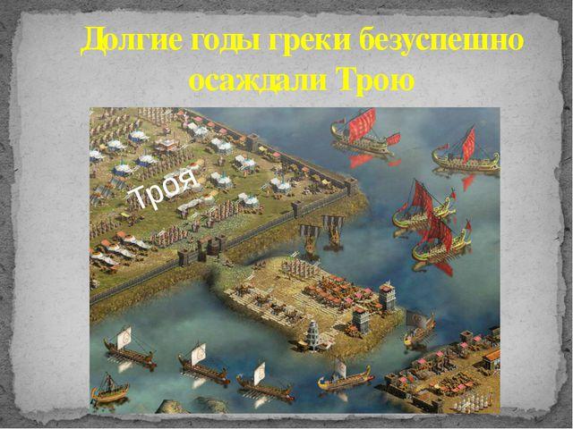 Долгие годы греки безуспешно осаждали Трою Троя