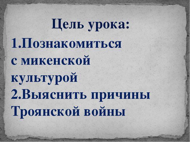 Цель урока: 1.Познакомиться с микенской культурой 2.Выяснить причины Троянск...