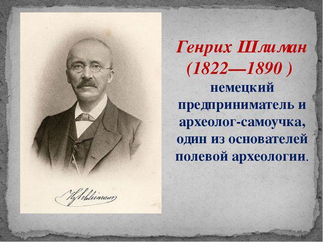 Генрих Шлиман (1822—1890 ) немецкий предприниматель и археолог-самоучка, один...