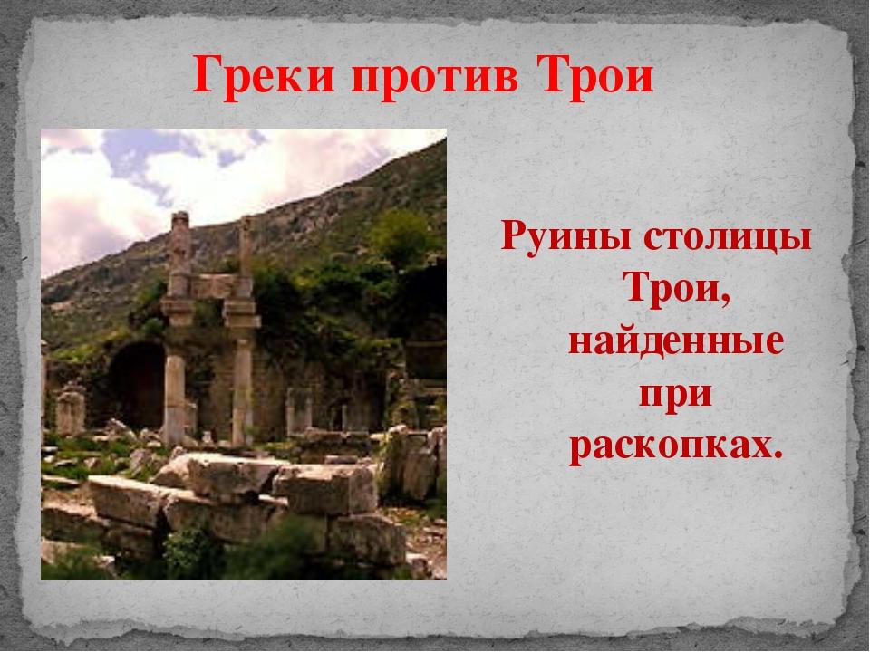 Греки против Трои Руины столицы Трои, найденные при раскопках.