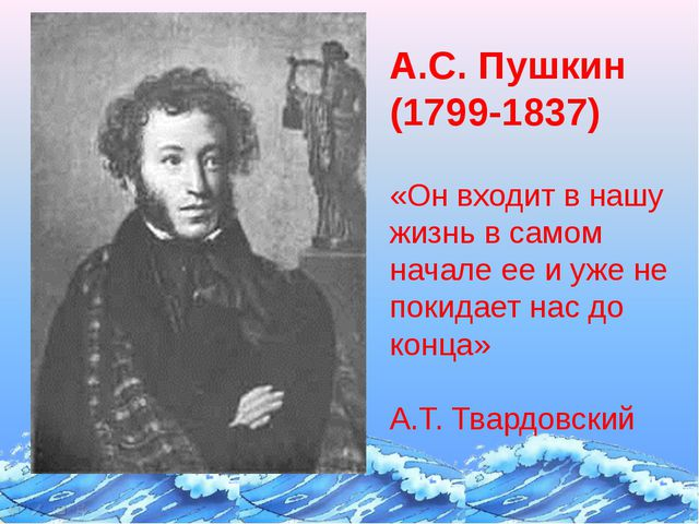 А.С. Пушкин (1799-1837) «Он входит в нашу жизнь в самом начале ее и уже не по...