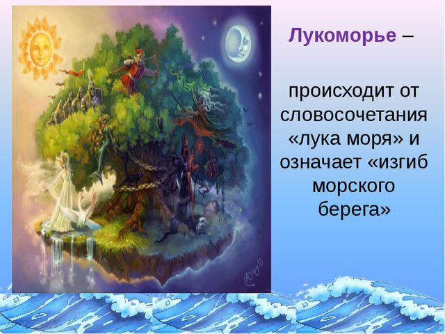Лукоморье – происходит от словосочетания «лука моря» и означает «изгиб морск...