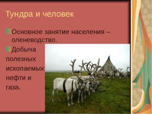 Тундра и человек Основное занятие населения – оленеводство. Добыча полезных и