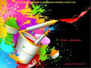 Тема: «Дизайн» Автор Себелева Л.А. Презентация занятия по изобразительному ис