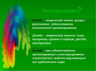 Что такое дизайн? Дизайн – творческий метод, процесс результата художественно