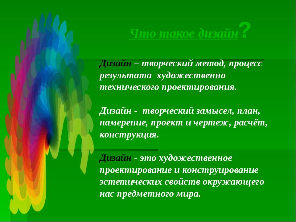 Что такое дизайн? Дизайн – творческий метод, процесс результата художественно...