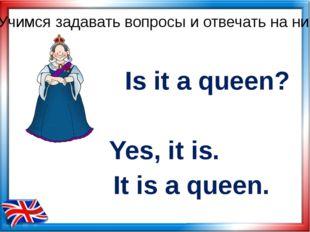 Is it a queen? Yes, it is. Учимся задавать вопросы и отвечать на них It is a