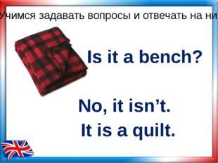Is it a bench? No, it isn't. Учимся задавать вопросы и отвечать на них It is