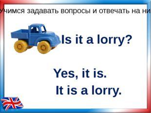 Is it a lorry? Yes, it is. Учимся задавать вопросы и отвечать на них It is a