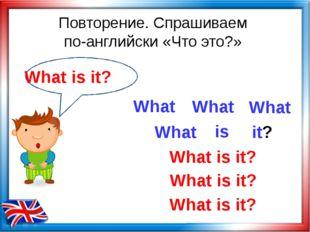 Повторение. Спрашиваем по-английски «Что это?» What is What is it? What What