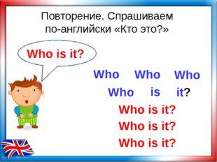 Повторение. Спрашиваем по-английски «Кто это?» Who is Who is it? Who Who Who